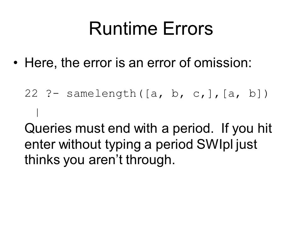 Runtime Errors Here, the error is an error of omission: 22 - samelength([a, b, c,],[a, b])